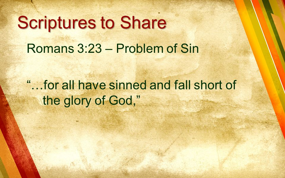 Scriptures to Share Romans 3:23 – Problem of Sin …for all have sinned and fall short of the glory of God,