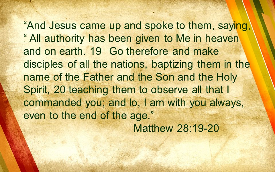 And Jesus came up and spoke to them, saying, All authority has been given to Me in heaven and on earth. 19 Go therefore and make disciples of all the nations, baptizing them in the name of the Father and the Son and the Holy Spirit, 20 teaching them to observe all that I commanded you; and lo, I am with you always, even to the end of the age.