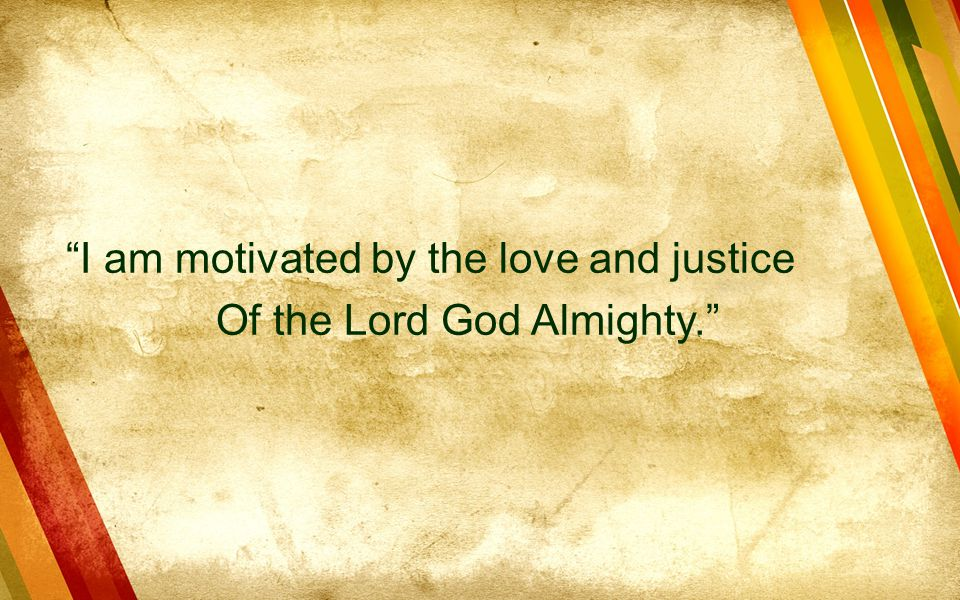 I am motivated by the love and justice Of the Lord God Almighty.