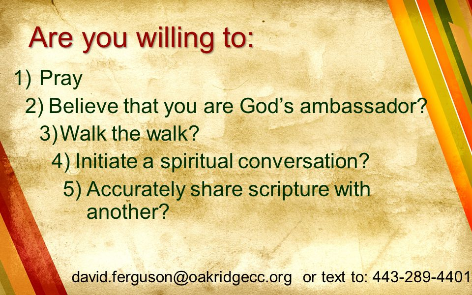 Are you willing to: Pray Believe that you are God's ambassador