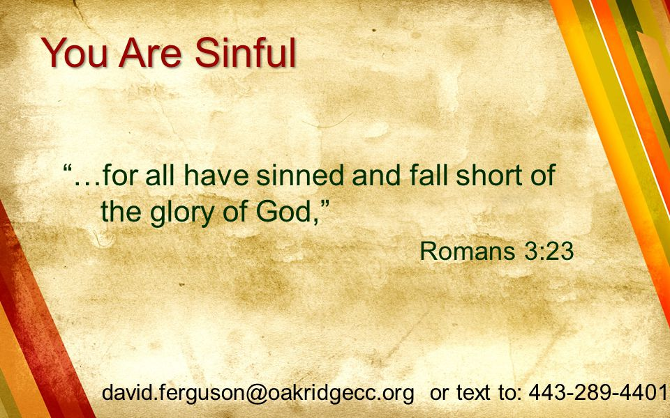 You Are Sinful …for all have sinned and fall short of the glory of God, Romans 3:23.