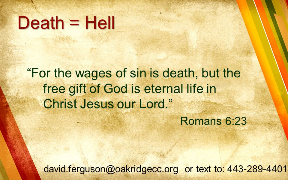 Death = Hell For the wages of sin is death, but the free gift of God is eternal life in Christ Jesus our Lord.