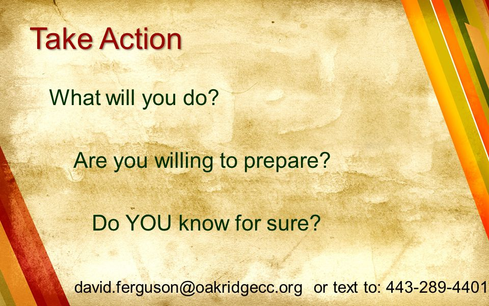 Take Action What will you do. Are you willing to prepare.