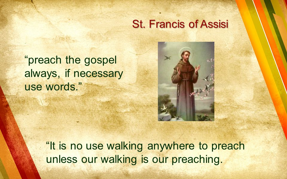St. Francis of Assisi preach the gospel always, if necessary use words.