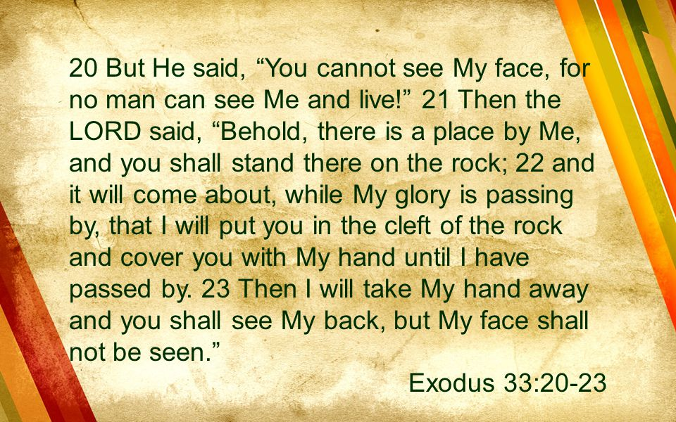 20 But He said, You cannot see My face, for no man can see Me and live! 21 Then the LORD said, Behold, there is a place by Me, and you shall stand there on the rock; 22 and it will come about, while My glory is passing by, that I will put you in the cleft of the rock and cover you with My hand until I have passed by. 23 Then I will take My hand away and you shall see My back, but My face shall not be seen.