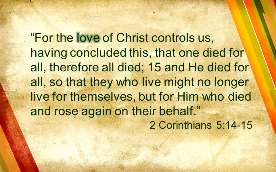 For the love of Christ controls us, having concluded this, that one died for all, therefore all died; 15 and He died for all, so that they who live might no longer live for themselves, but for Him who died and rose again on their behalf.