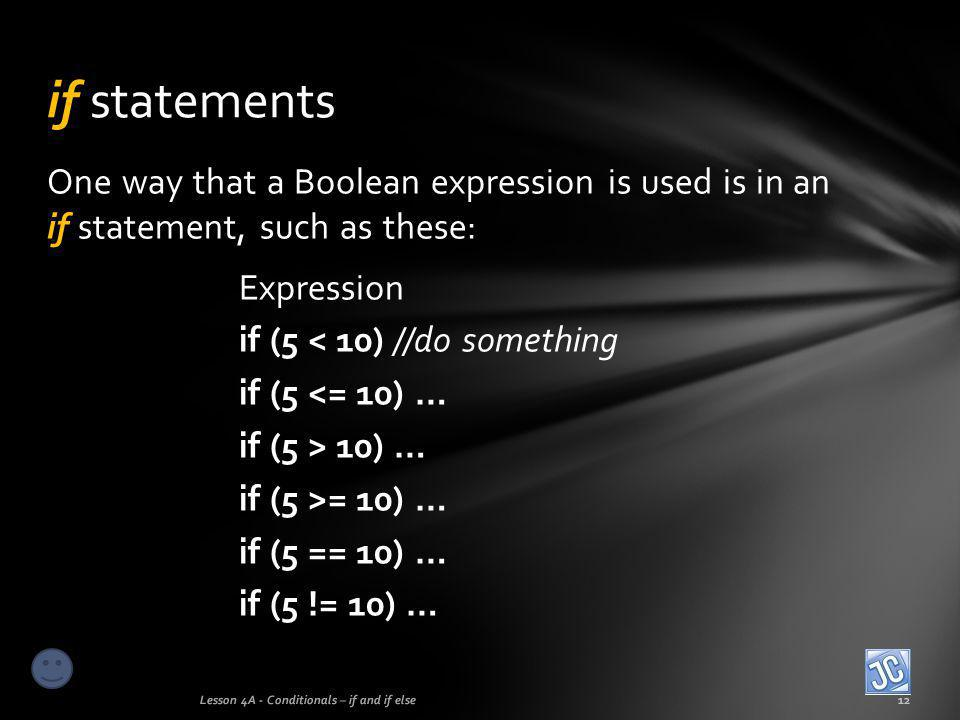 if statements One way that a Boolean expression is used is in an if statement, such as these: Expression.