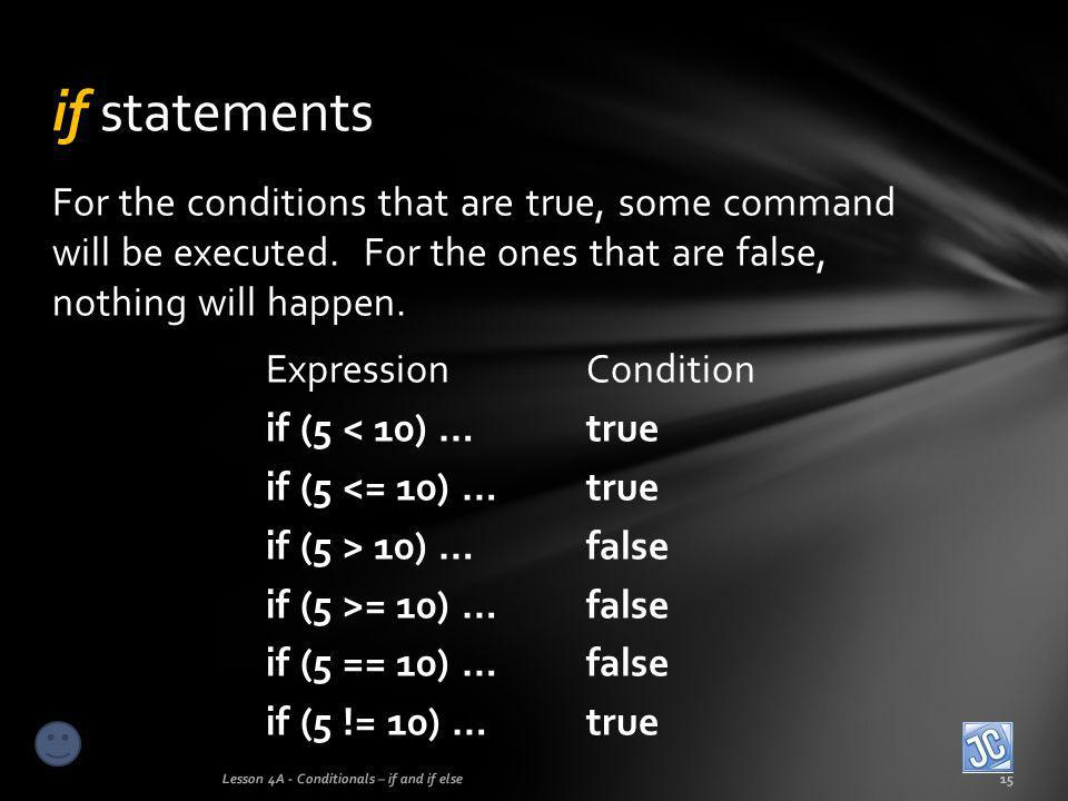 if statements For the conditions that are true, some command will be executed. For the ones that are false, nothing will happen.