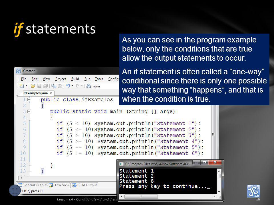 if statements As you can see in the program example below, only the conditions that are true allow the output statements to occur.
