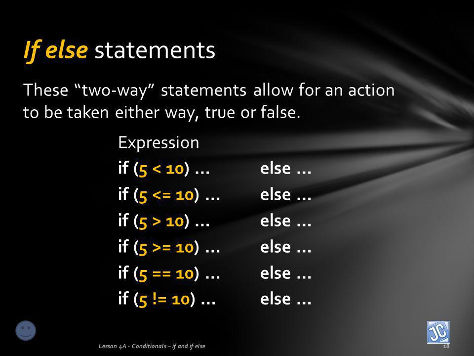If else statements These two-way statements allow for an action to be taken either way, true or false.