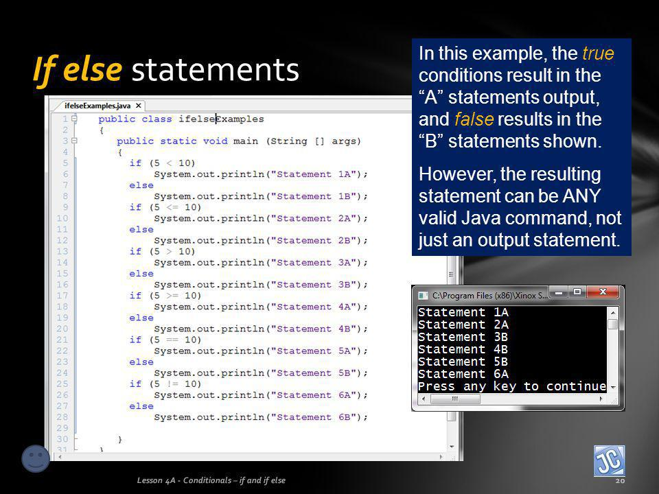 If else statements In this example, the true conditions result in the A statements output, and false results in the B statements shown.