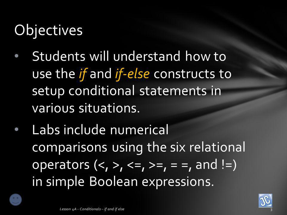 Objectives Students will understand how to use the if and if-else constructs to setup conditional statements in various situations.