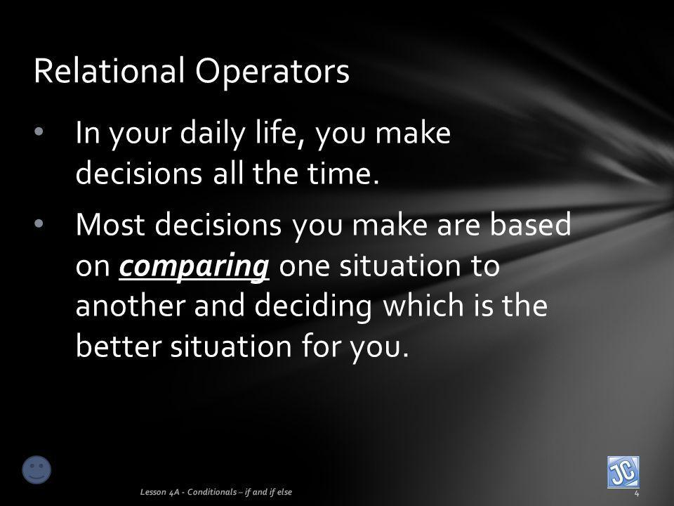 Relational Operators In your daily life, you make decisions all the time.