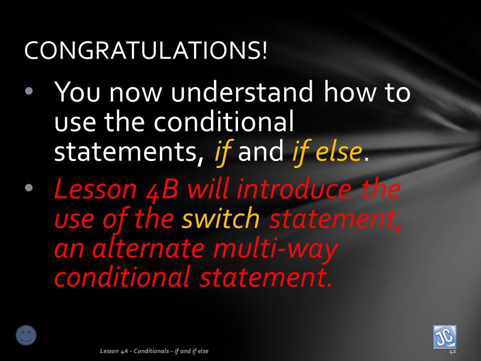 CONGRATULATIONS! You now understand how to use the conditional statements, if and if else.