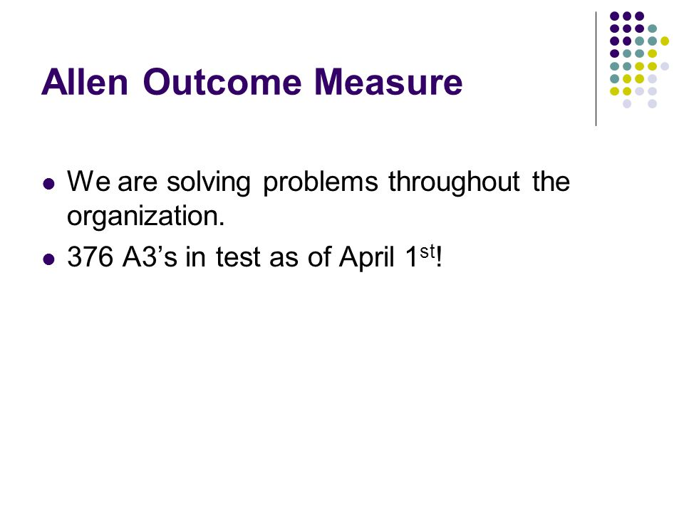 Allen Outcome Measure We are solving problems throughout the organization.