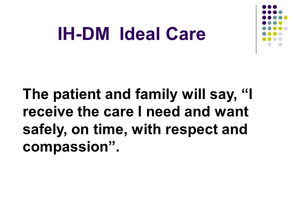 IH-DM Ideal Care The patient and family will say, I receive the care I need and want safely, on time, with respect and compassion .