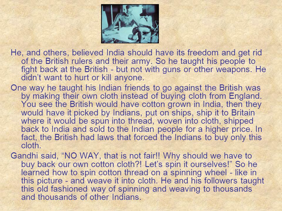 He, and others, believed India should have its freedom and get rid of the British rulers and their army. So he taught his people to fight back at the British - but not with guns or other weapons. He didn't want to hurt or kill anyone.