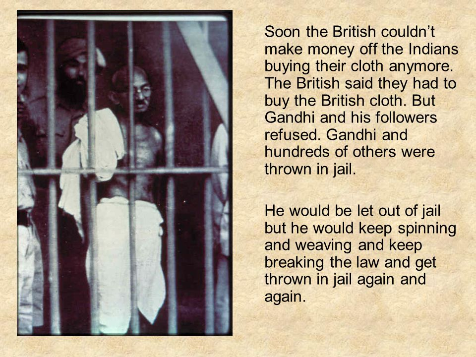 Soon the British couldn't make money off the Indians buying their cloth anymore. The British said they had to buy the British cloth. But Gandhi and his followers refused. Gandhi and hundreds of others were thrown in jail.