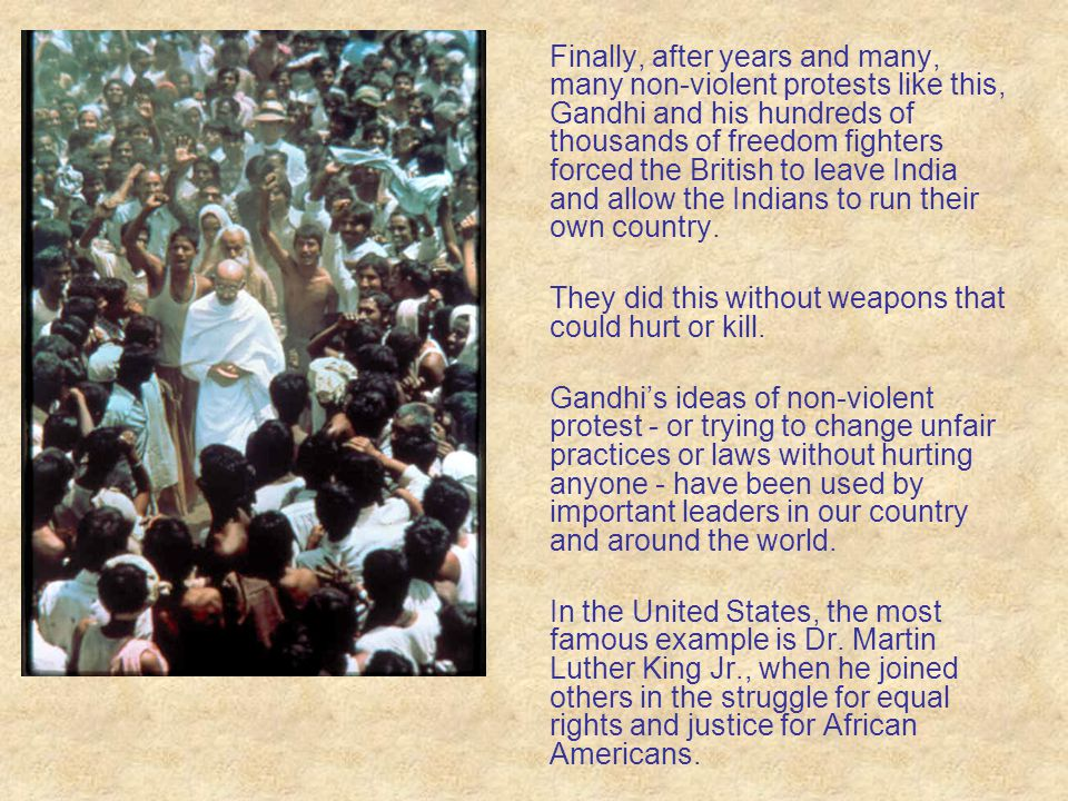 Finally, after years and many, many non-violent protests like this, Gandhi and his hundreds of thousands of freedom fighters forced the British to leave India and allow the Indians to run their own country.