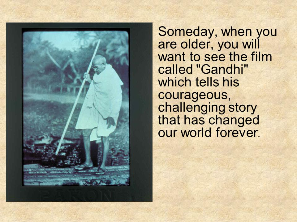 Someday, when you are older, you will want to see the film called Gandhi which tells his courageous, challenging story that has changed our world forever.