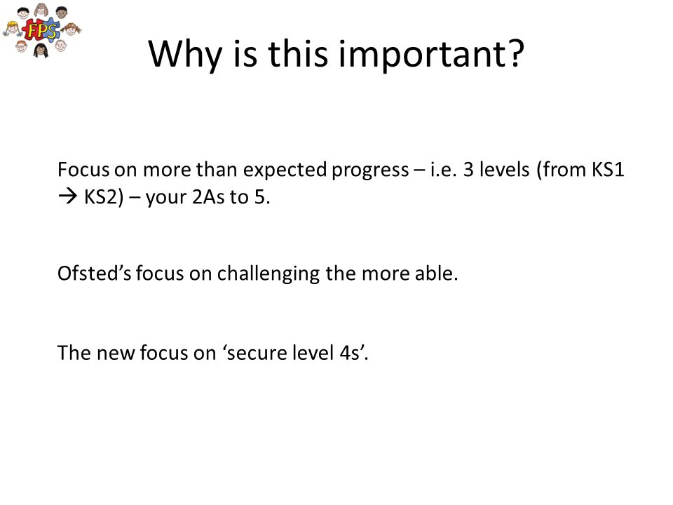 Why is this important Focus on more than expected progress – i.e. 3 levels (from KS1  KS2) – your 2As to 5.