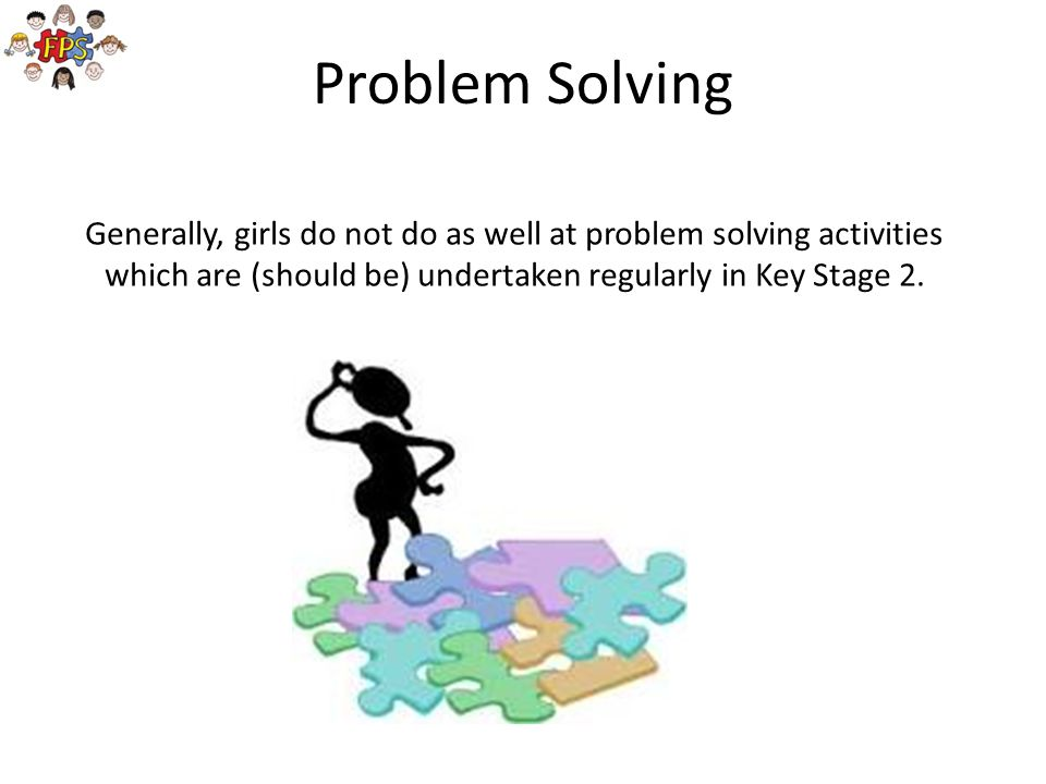 Problem Solving Generally, girls do not do as well at problem solving activities which are (should be) undertaken regularly in Key Stage 2.