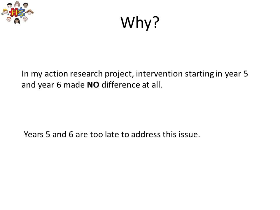 Why In my action research project, intervention starting in year 5 and year 6 made NO difference at all.