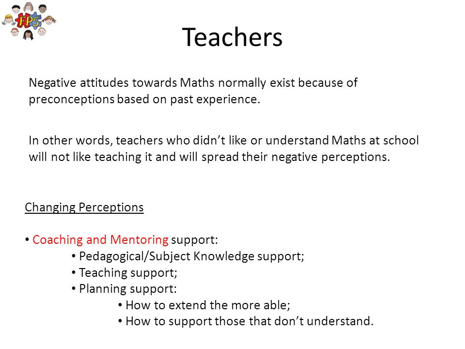 Teachers Negative attitudes towards Maths normally exist because of preconceptions based on past experience.