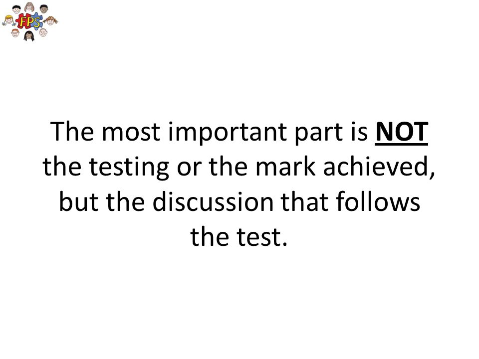The most important part is NOT the testing or the mark achieved, but the discussion that follows the test.