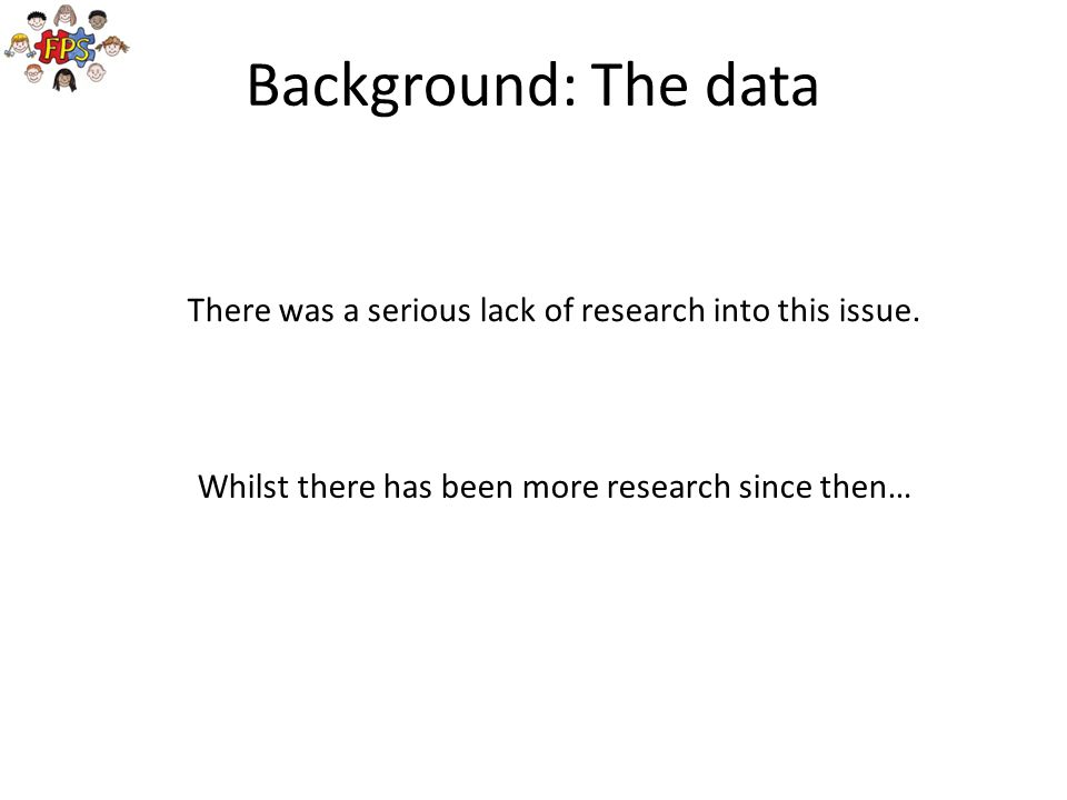 Background: The data There was a serious lack of research into this issue.