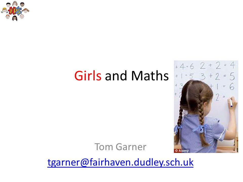 Girls and Maths Tom Garner tgarner@fairhaven.dudley.sch.uk