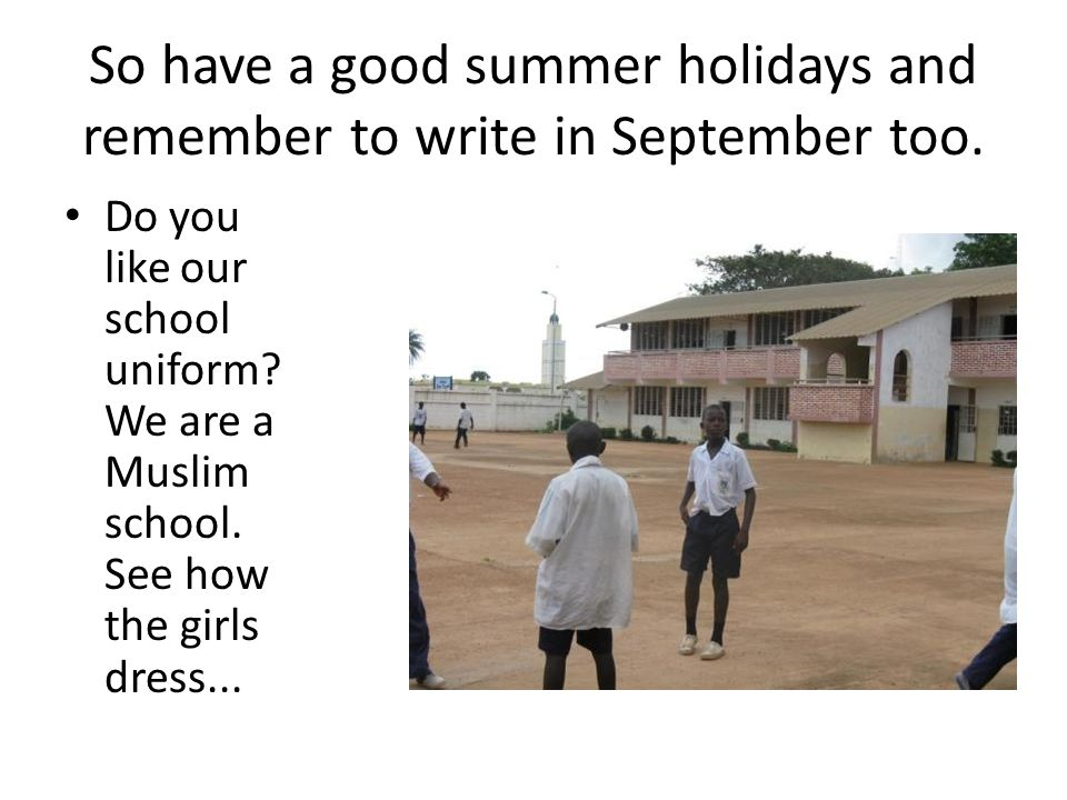 So have a good summer holidays and remember to write in September too.