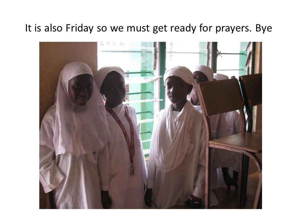 It is also Friday so we must get ready for prayers. Bye