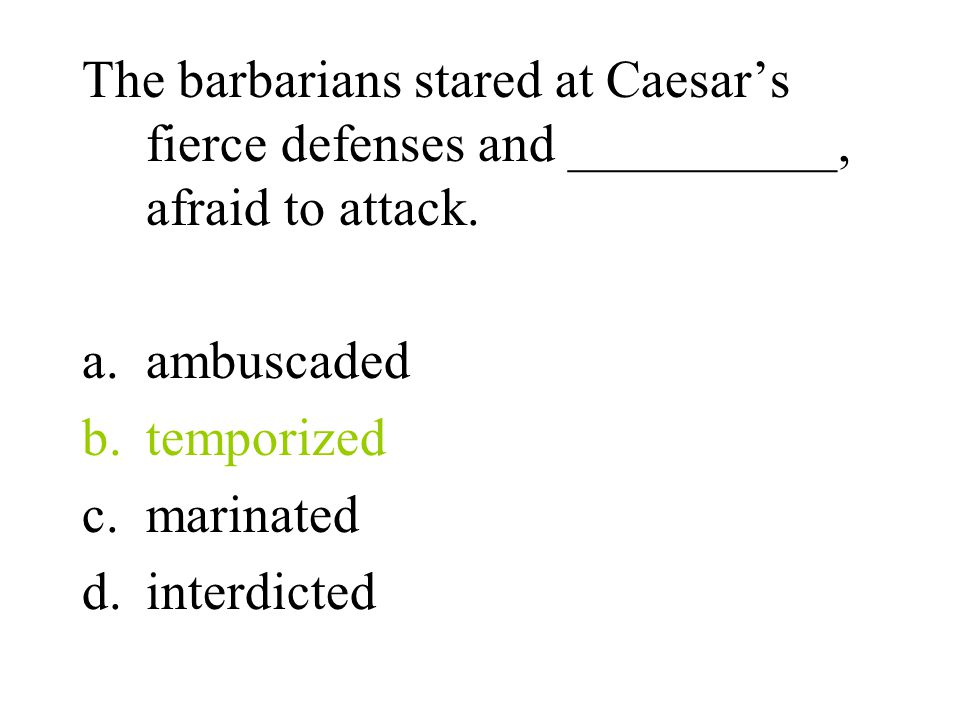 The barbarians stared at Caesar's fierce defenses and __________, afraid to attack.