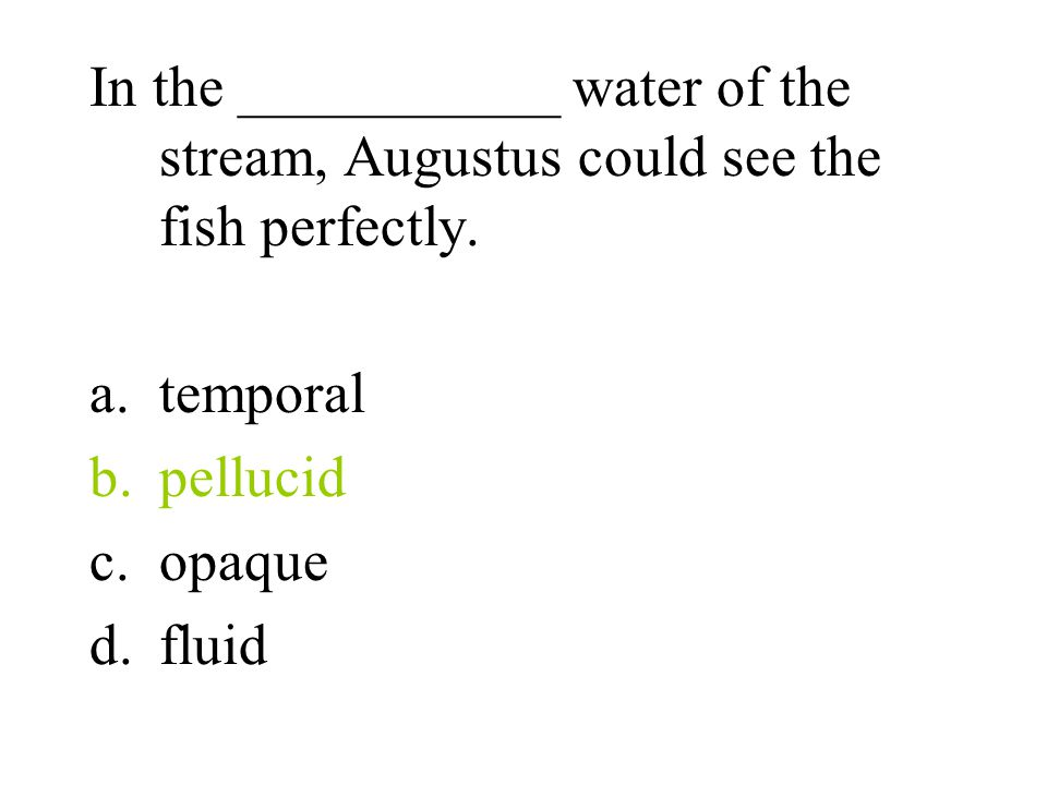 In the ___________ water of the stream, Augustus could see the fish perfectly.