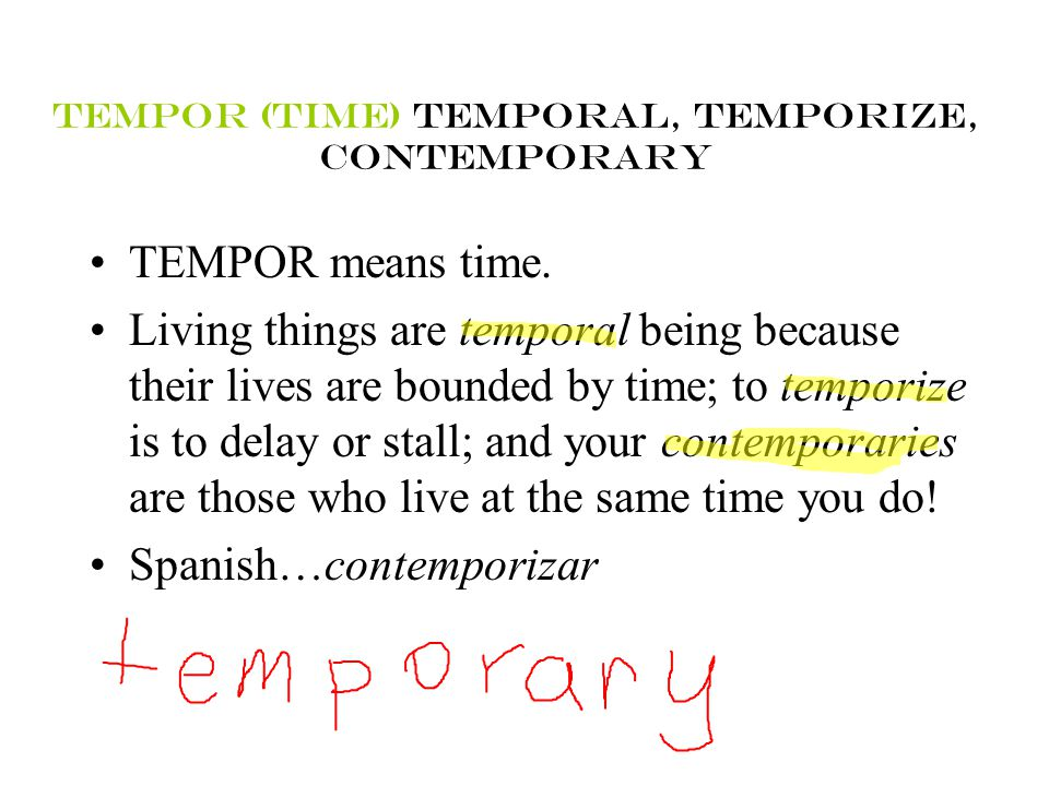 TEMPOR (TIME) TEMPORAL, TEMPORIZE, CONTEMPORARY