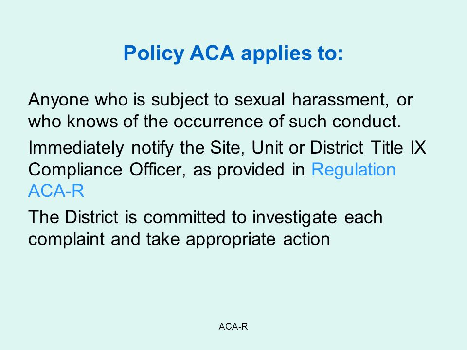Policy ACA applies to: Anyone who is subject to sexual harassment, or who knows of the occurrence of such conduct.