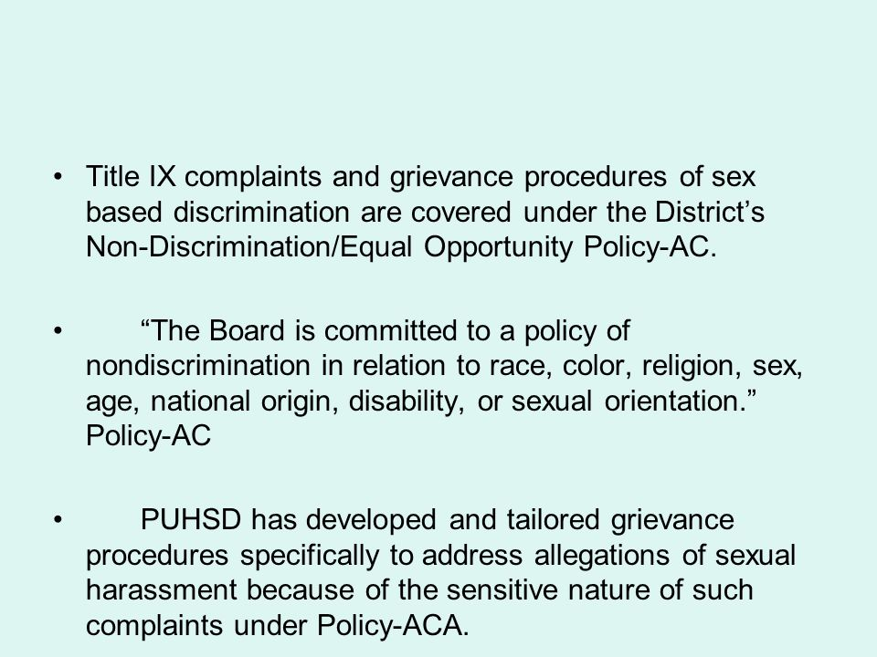 Title IX complaints and grievance procedures of sex based discrimination are covered under the District's Non-Discrimination/Equal Opportunity Policy-AC.