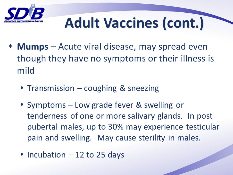 Adult Vaccines (cont.) Mumps – Acute viral disease, may spread even though they have no symptoms or their illness is mild.