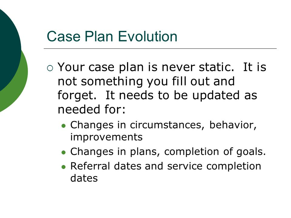 Case Plan Evolution Your case plan is never static. It is not something you fill out and forget. It needs to be updated as needed for: