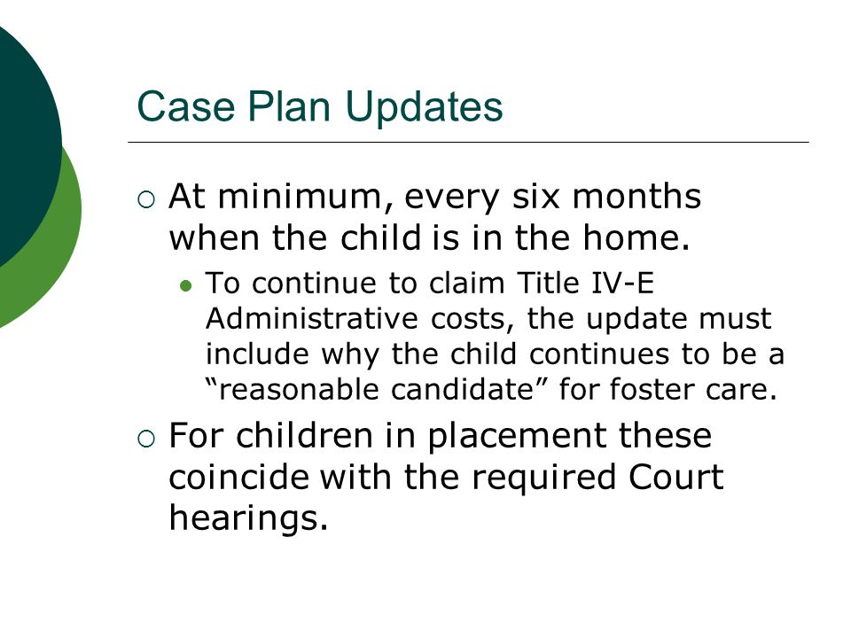 Case Plan Updates At minimum, every six months when the child is in the home.