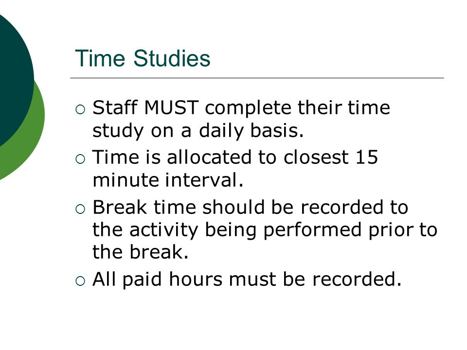 Time Studies Staff MUST complete their time study on a daily basis.