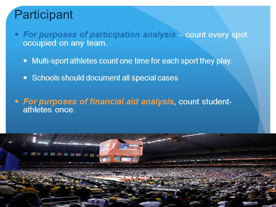 Participant For purposes of participation analysis – count every spot occupied on any team.