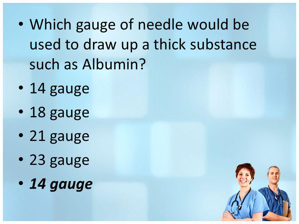 Which gauge of needle would be used to draw up a thick substance such as Albumin