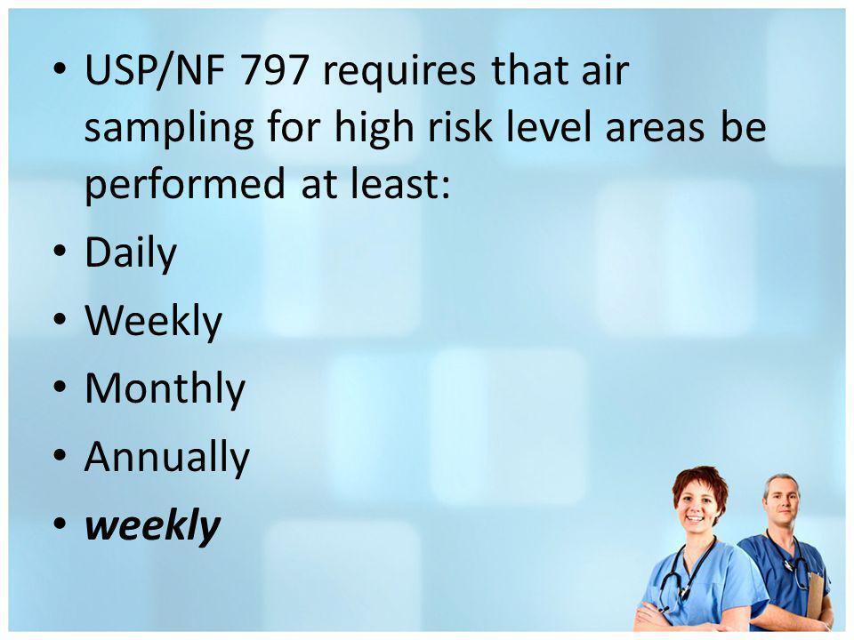 USP/NF 797 requires that air sampling for high risk level areas be performed at least: