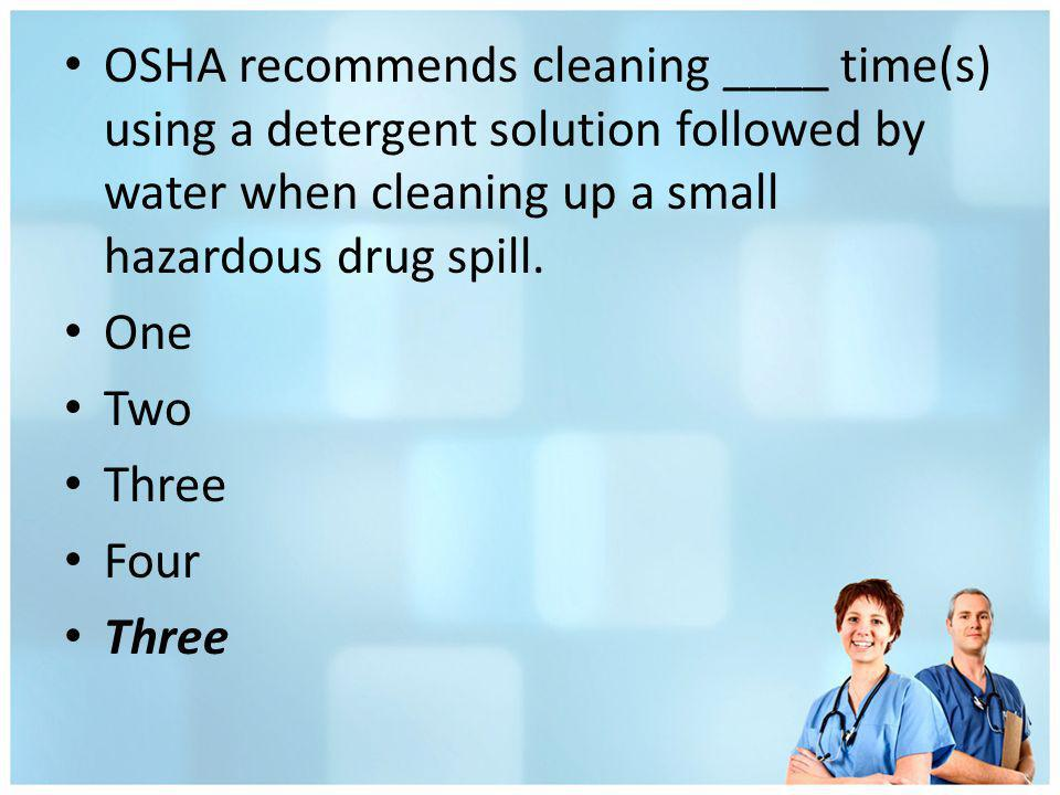 OSHA recommends cleaning ____ time(s) using a detergent solution followed by water when cleaning up a small hazardous drug spill.