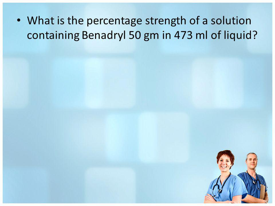 What is the percentage strength of a solution containing Benadryl 50 gm in 473 ml of liquid