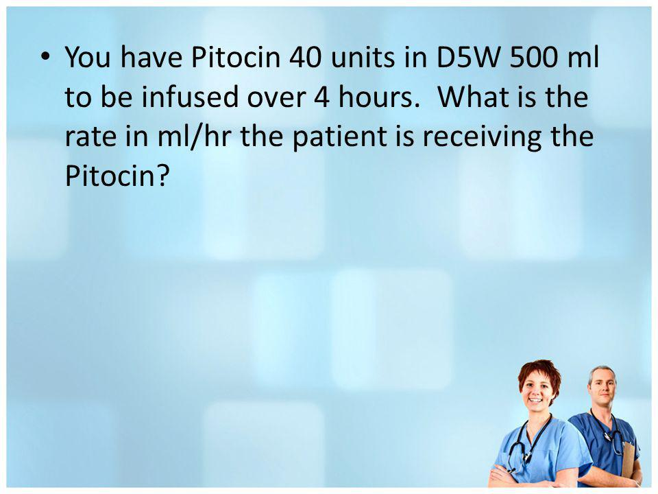 You have Pitocin 40 units in D5W 500 ml to be infused over 4 hours