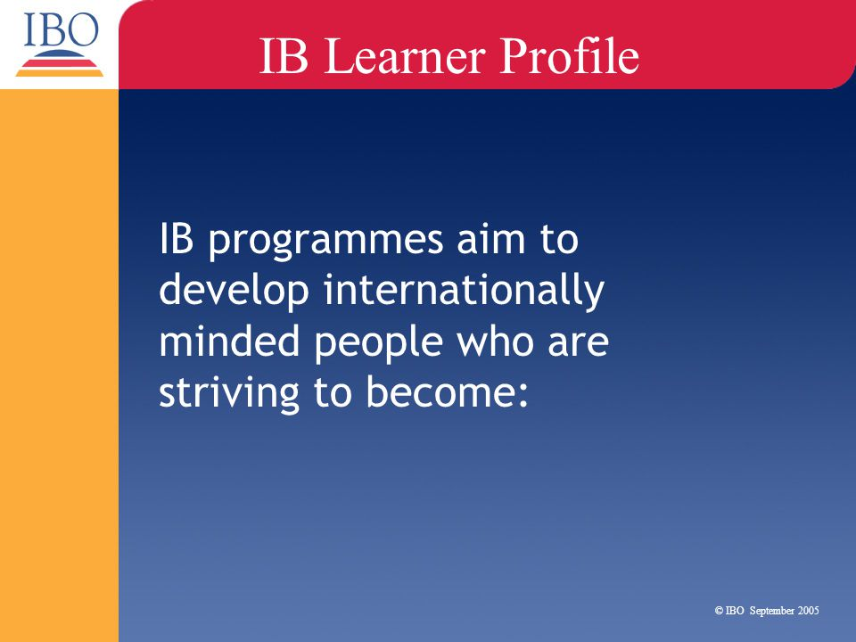 IB Learner Profile IB programmes aim to develop internationally minded people who are striving to become:
