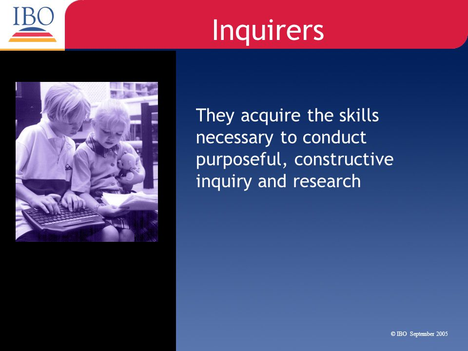 Inquirers They acquire the skills necessary to conduct purposeful, constructive inquiry and research.